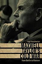 Maxwell Taylor's Cold War : from Berlin to Vietnam