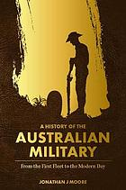 A history of the Australian military : from the First Fleet to the modern day