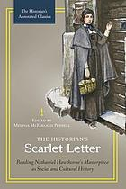 The historian's Scarlet letter : reading Nathaniel Hawthorne's masterpiece as social and cultural history