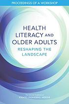 Health literacy and older adults : reshaping the landscape : proceedings of a workshop