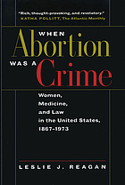 When abortion was a crime : women, medicine, and law in the United States, 1867-1973