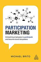 Participation marketing : unleashing employees to participate and become brand storytellers