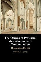 The origins of Protestant aesthetics in early modern Europe : Calvin's Reformation poetics