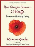 How Georgia Became O'Keeffe : Lessons On The Art Of Living.
