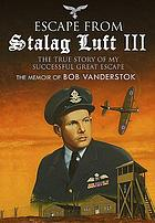 Escape from Stalag Luft III : the True Story of My Great Escape: the Memoir of Bob Vanderstok.
