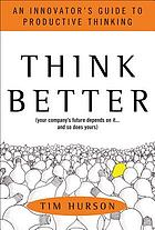 Think better (your company's future depends on it-- and so does yours) : an innovator's guide to productive thinking