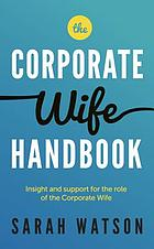 The Corporate Wife Handbook : Insight and support for the role of the Corporate Wife.