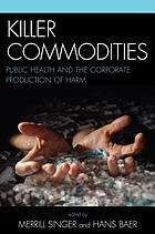 Killer commodities : public health and the corporate production of harm