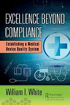 Excellence beyond compliance : establishing a medical device quality system