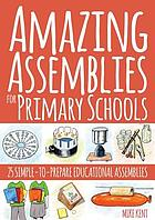Amazing assemblies for primary schools : 25 simple-to-prepare educational assemblies