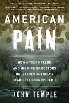 American pain : how a young felon and his ring of doctors unleashed America's deadliest drug epidemic