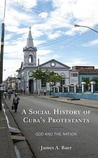 A social history of Cuba's Protestants : God and the nation