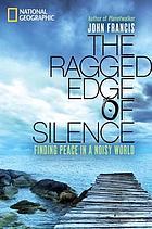 The ragged edge of silence : finding peace in a noisy world