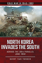 North Korea Invades the South : Across the 38th Parallel, June 1950.
