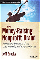 The money-raising nonprofit brand : motivating donors to give, give happily, and keep on giving