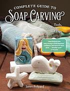 Complete guide to soap carving : tools, techniques, and tips
