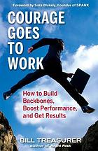 Courage goes to work : how to build backbones, boost performance, and get results