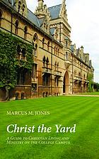 Christ the Yard : a Guide to Christian Living and Ministry on the College Campus.