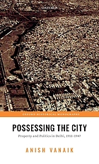 Possessing the city : property and politics in Delhi, 1911-1947
