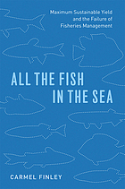 All the fish in the sea : maximum sustainable yield and the failure of fisheries management