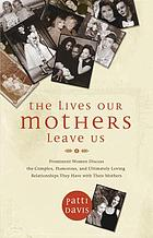 The lives our mothers leave us : prominent women discuss the complex, humorous, and ultimately loving relationships they have with their mothers