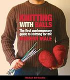 Knitting with balls : a hands-on guide to knitting for the modern man