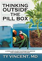 Thinking outside the pill box : a consumer's guide to integrative medicine and comprehensive wellness