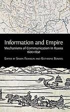 Information and Empire : Mechanisms of Communication in Russia, 1600-1854