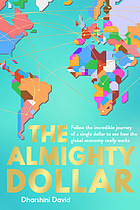 ALMIGHTY DOLLAR : follow the incredible journey of a single dollar to see how the global economy ... really works.