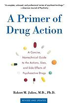 A primer of drug action : a concise, nontechnical guide to the actions, uses, and side effects of psychoactive drugs