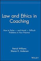 Law & ethics in coaching : how to solve and avoid difficult problems in your practice
