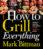 How to grill everything : simple recipes for great flame-cooked food / Mark Bittman ; photography by Christina Holmes.