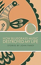 How bluegrass music destroyed my life : stories