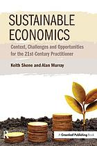 Sustainable economics : context, challenges and opportunities for the 21st-century practitioner