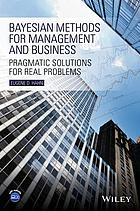 Bayesian methods for management and business : pragmatic solutions for real problems