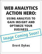Web analytics action hero : using analysis to gain insight and optimize your business
