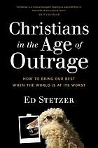 Christians in the age of outrage : how to bring our best when the world is at its worst