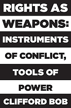 Rights as weapons : instruments of conflict, tools of power