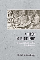 Threat to Public Peity : Christians, Platonists, and the Great Persecution