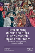 Remembering queens and kings of early modern England and France : reputation, reinterpretation, and reincarnation