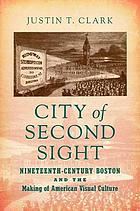 City of second sight : nineteenth-century Boston and the making of American visual culture