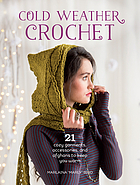 Cold weather crochet : 21 cozy garments, accessories, and afghans to keep you warm