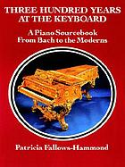 Three hundred years at the keyboard : a piano source book from Bach to the moderns : historical background, composers, styles, compositions, national schools