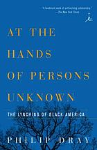 At the hands of persons unknown : the lynching of Black America