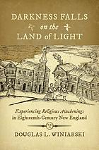 Darkness falls on the land of light : experiencing religious awakenings in eighteenth-century New England