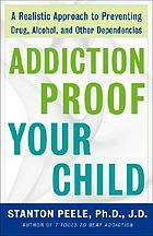 Addiction proof your child : a realistic approach to preventing drug, alcohol, and other dependencies