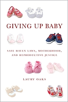 Giving up baby : safe haven laws, motherhood, and reproductive justice