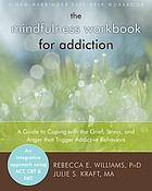 The mindfulness workbook for addiction : a guide to coping with the grief, stress and anger that trigger addictive behaviors