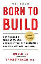Born to build : how to build a thriving startup, a winning team, new customers and your best life imaginable / Jim Clifton, Sangeeta Badal, Ph.D.