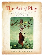 The art of play : ignite your imagination to unlock insight, healing, and joy